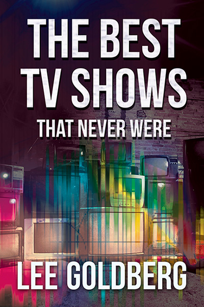 The Best TV Shows That Never Were by Lee Goldberg